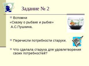 Задание № 2 Вспомни «Сказку о рыбаке и рыбке» А.С.Пушкина. Перечисли потребно