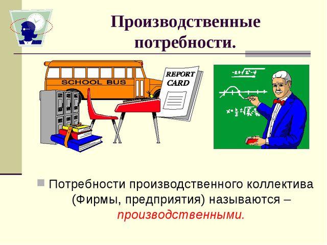 Производственные потребности. Потребности производственного коллектива (Фирмы...