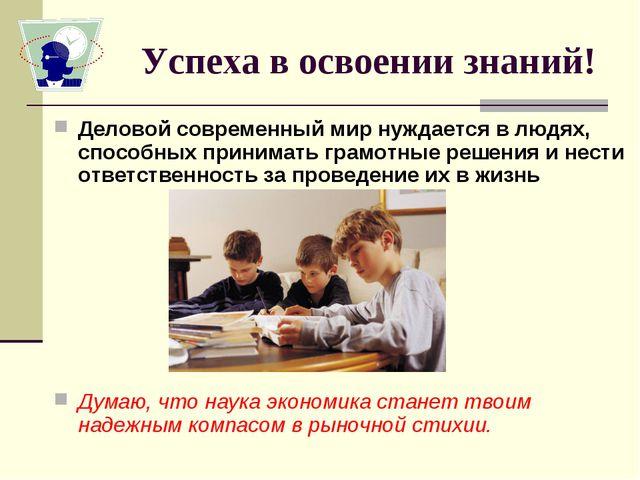 Успеха в освоении знаний! Деловой современный мир нуждается в людях, способны...