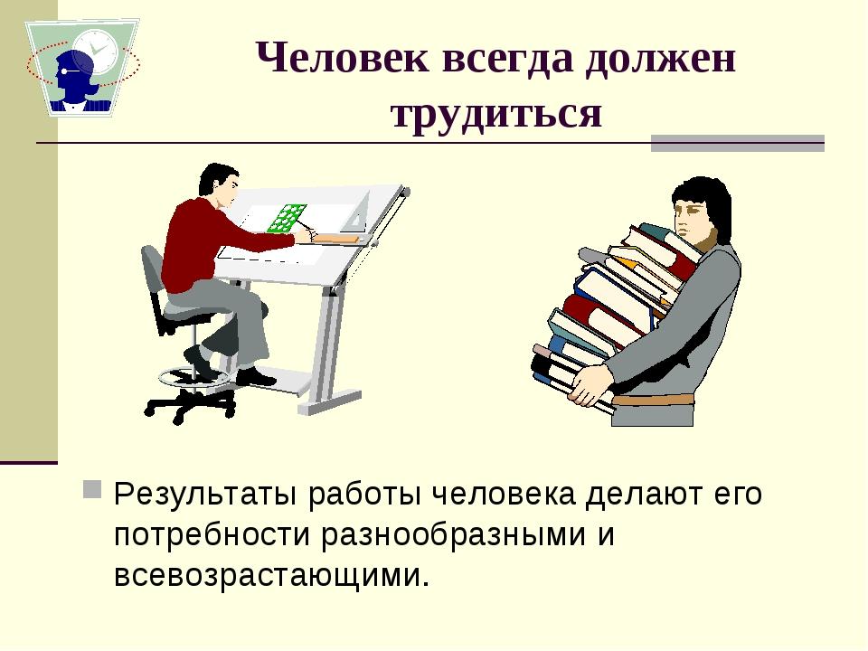 Человек всегда должен трудиться Результаты работы человека делают его потребн...