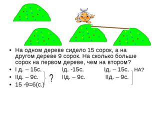 На одном дереве сидело 15 сорок, а на другом дереве 9 сорок. На сколько больш