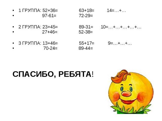 1 ГРУППА: 52+36= 63+18= 14=…+… 97-61= 72-29= 2 ГРУППА: 23+45= 89-31= 10=…+…+…...