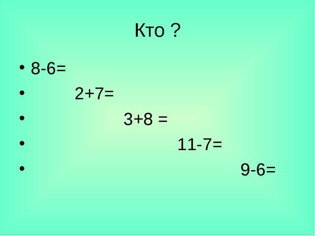 Кто ? 8-6= 2+7= 3+8 = 11-7= 9-6=
