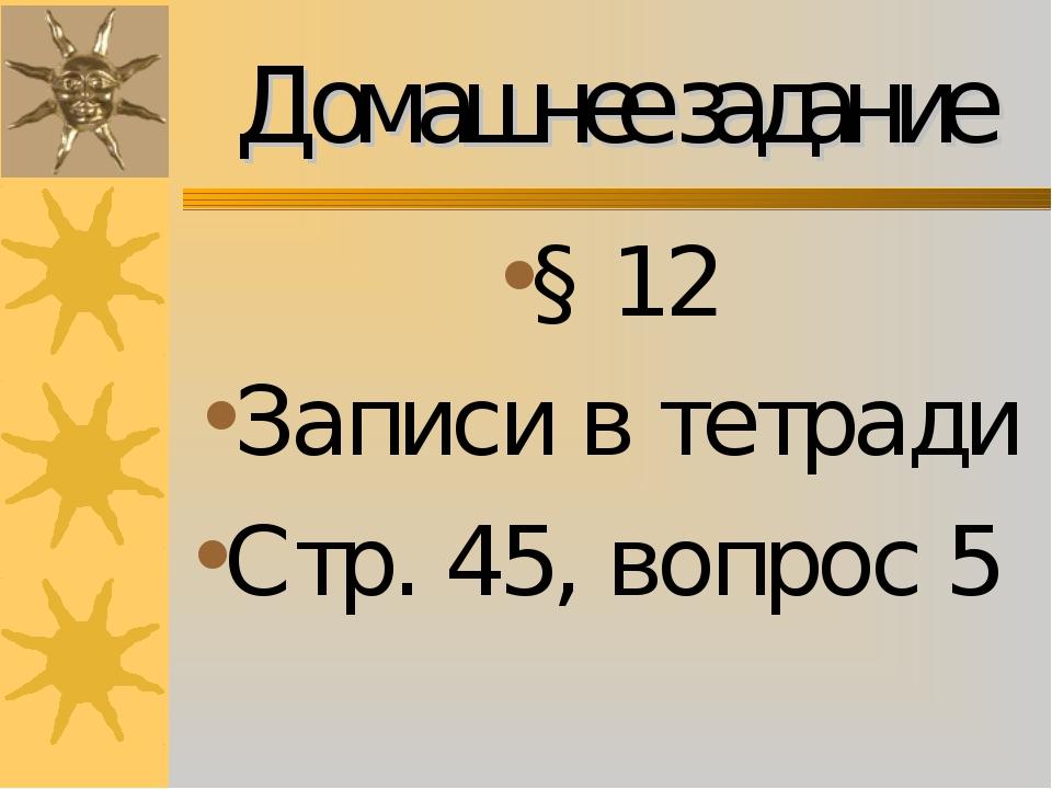 Домашнее задание § 12 Записи в тетради Стр. 45, вопрос 5