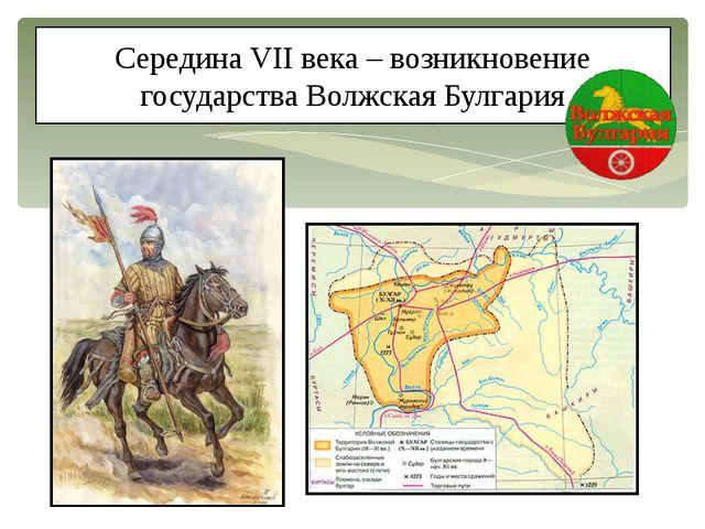 Середина VII века – возникновение государства Волжская Булгария