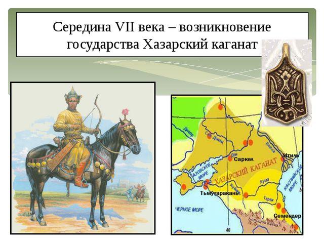 Середина VII века – возникновение государства Хазарский каганат