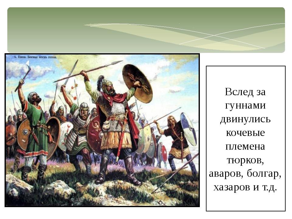 Вслед за гуннами двинулись кочевые племена тюрков, аваров, болгар, хазаров и...