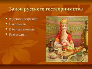 Закон русского гостеприимства Радушно встретить Накормить В баньке помыть Раз