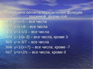 Найдите область определения функции, заданной формулой: №1 y=х+5 – все числа