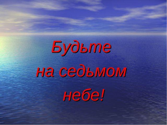 Будьте на седьмом небе!