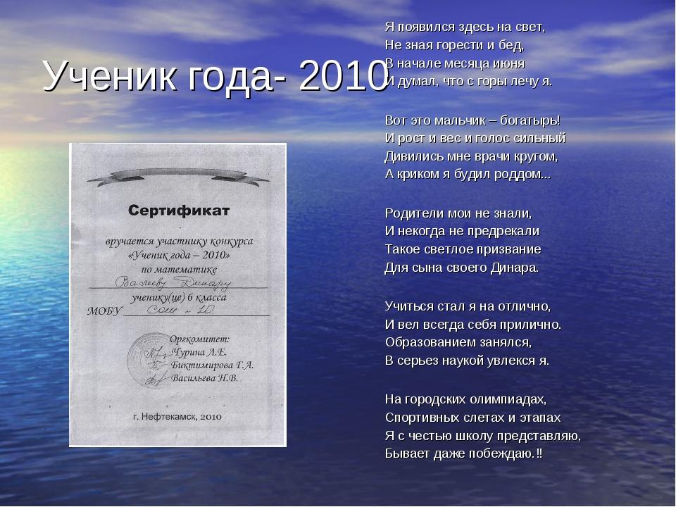 Ученик года- 2010 Я появился здесь на свет, Не зная горести и бед, В начале м...