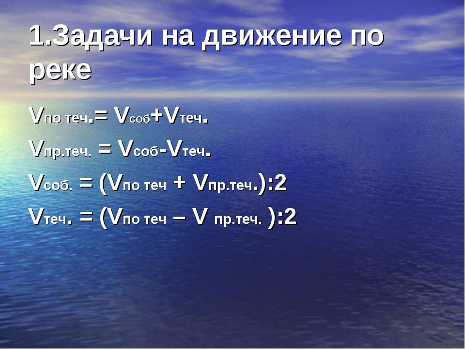 1.Задачи на движение по реке Vпо теч.= Vсоб+Vтеч. Vпр.теч. = Vсоб-Vтеч. Vсоб....