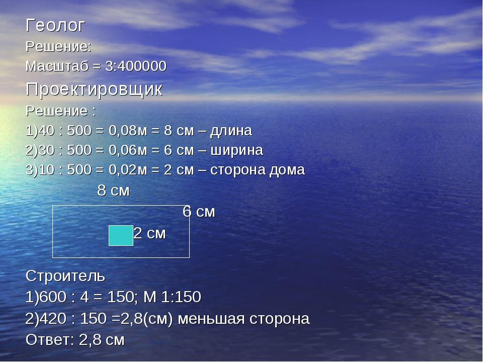 Геолог Решение: Масштаб = 3:400000 Проектировщик Решение : 1)40 : 500 = 0,08м...