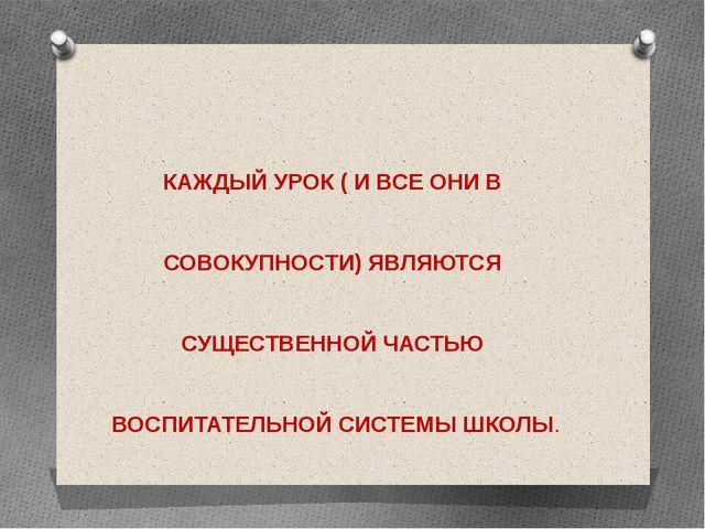 КАЖДЫЙ УРОК ( И ВСЕ ОНИ В СОВОКУПНОСТИ) ЯВЛЯЮТСЯ СУЩЕСТВЕННОЙ ЧАСТЬЮ ВОСПИТА...
