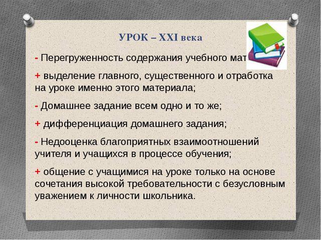 УРОК – XXI века - Перегруженность содержания учебного материала; + выделение...