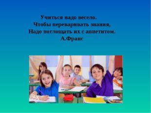 Учиться надо весело. Чтобы переваривать знания, Надо поглощать их с аппетитом