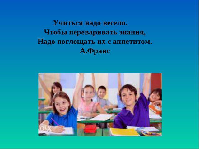 Учиться надо весело. Чтобы переваривать знания, Надо поглощать их с аппетитом...