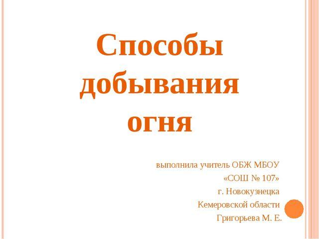 Способы добывания огня выполнила учитель ОБЖ МБОУ «СОШ № 107» г. Новокузнецка...