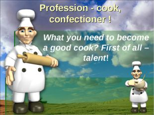 Profession - cook, confectioner ! What you need to become a good cook? First