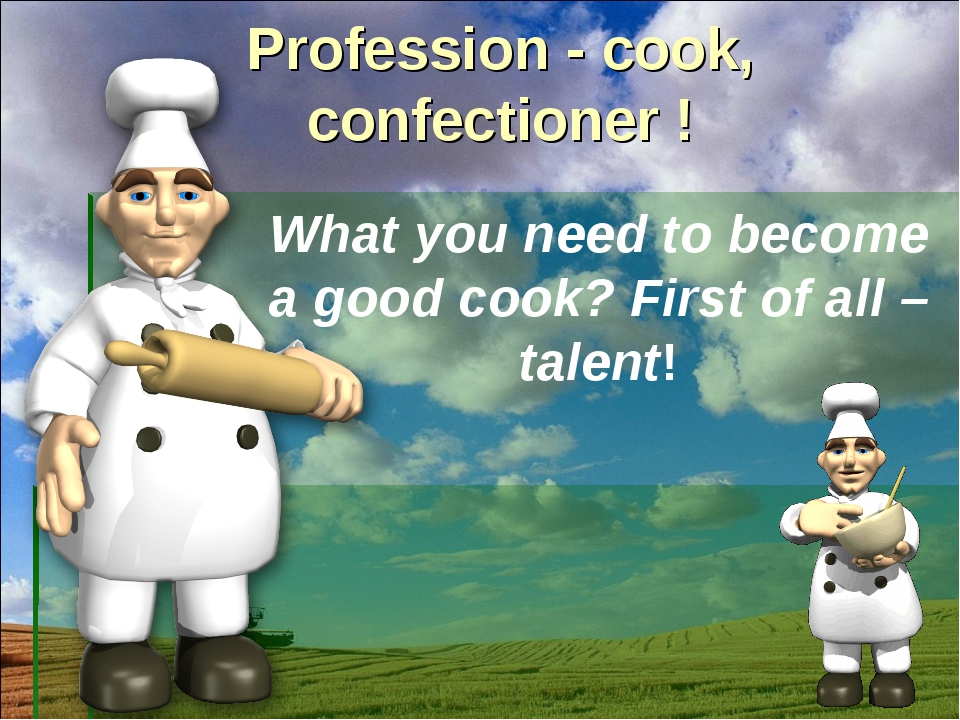 Profession - cook, confectioner ! What you need to become a good cook? First...