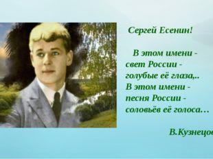 Сергей Есенин! В этом имени - свет России - голубые её глаза,.. В этом имен