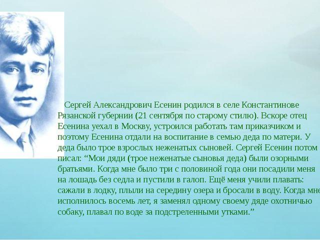 Сергей Александрович Есенин родился в селе Константинове Рязанской губернии...