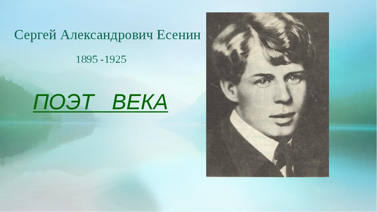 ПОЭТ ВЕКА Сергей Александрович Есенин 1895 -1925