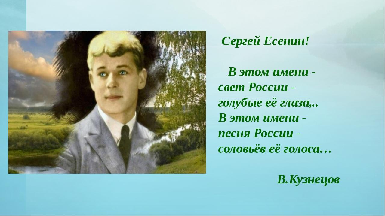 Сергей Есенин! В этом имени - свет России - голубые её глаза,.. В этом имен...