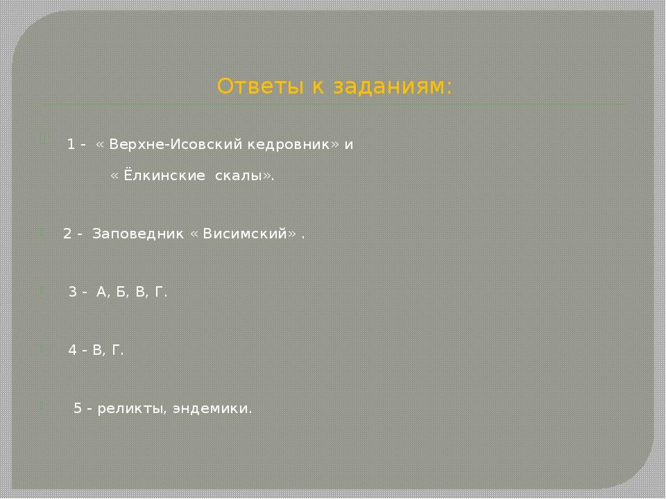 Ответы к заданиям: 1 - « Верхне-Исовский кедровник» и « Ёлкинские скалы». 2 -...