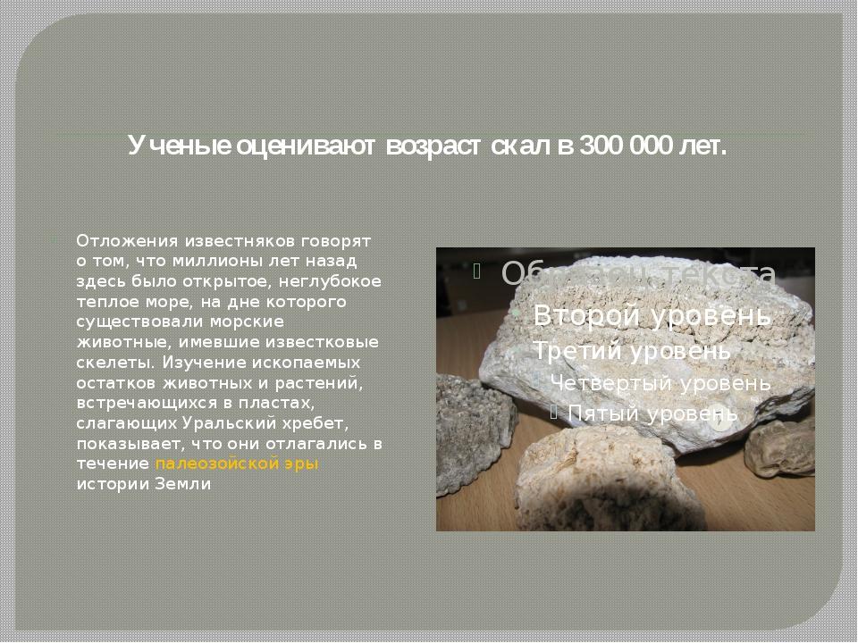 Ученые оценивают возрастскалв 300 000 лет. Отложения известняков говорят о...
