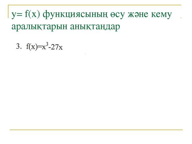 у= f(x) функциясының өсу және кему аралықтарын анықтаңдар