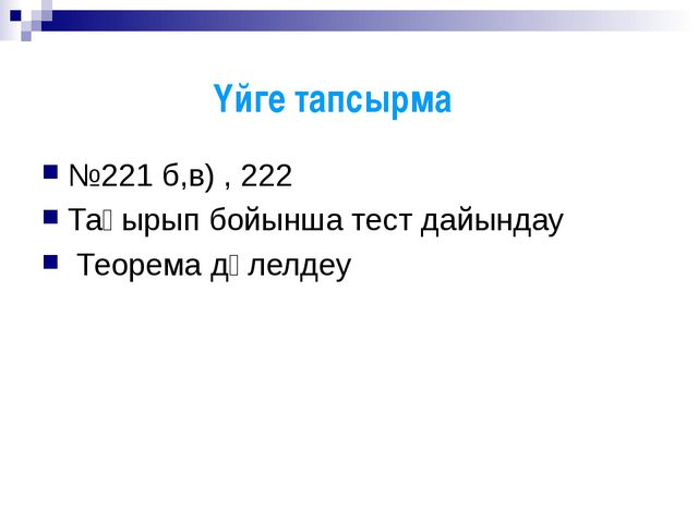 №221 б,в) , 222 Тақырып бойынша тест дайындау Теорема дәлелдеу Үйге тапсырма