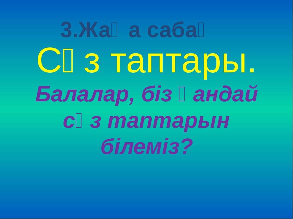 Сөз таптары. Балалар, біз қандай сөз таптарын білеміз? 3.Жаңа сабақ