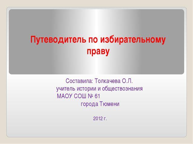 Путеводитель по избирательному праву Составила: Толкачева О.Л. учитель истори...