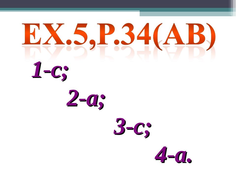 1-c; 2-а; 3-с; 4-а.