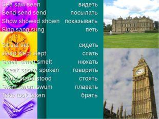 See saw seen видеть Send send send посылать Show showed shown показывать Sing