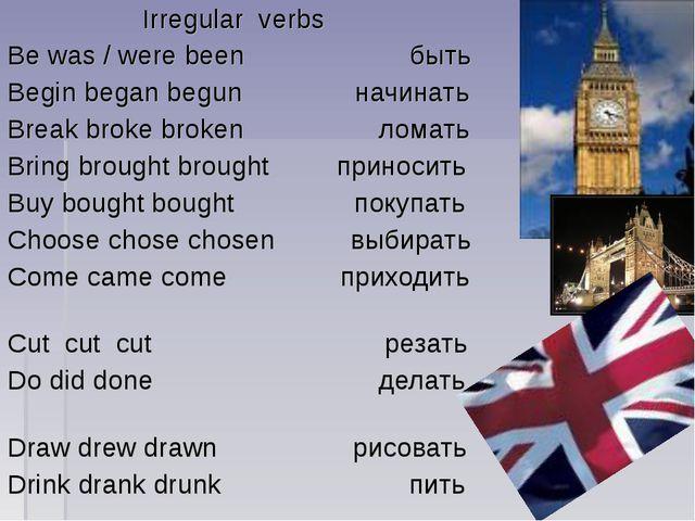 Irregular verbs Be was / were been быть Begin began begun начинать Break bro...