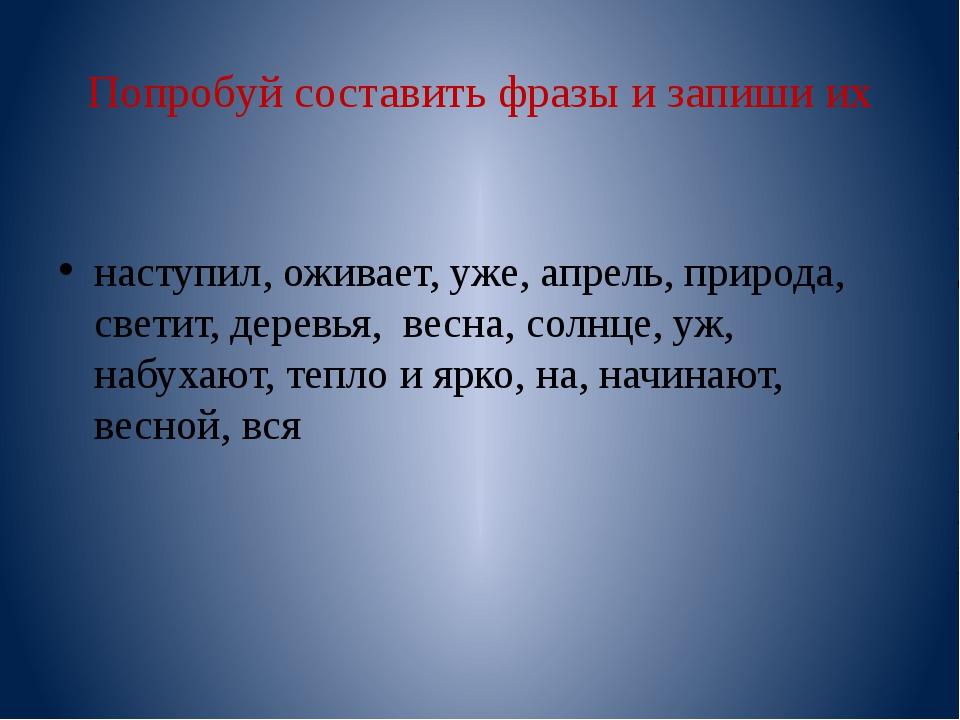 Попробуй составить фразы и запиши их наступил, оживает, уже, апрель, природа,...