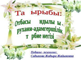 Педагог- психолог: Садыкова Жадыра Жайыковна