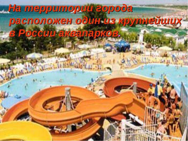 На территории города расположен один из крупнейших в России аквапарков.