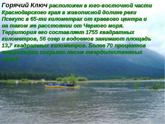 Горячий Ключ расположен в юго-восточной части Краснодарского края в живописно...