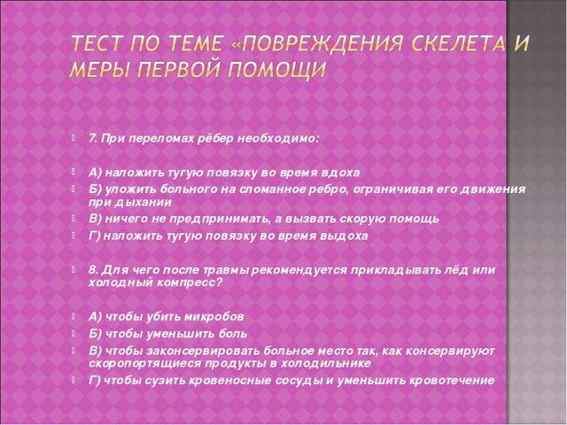 7. При переломах рёбер необходимо: А) наложить тугую повязку во время вдоха Б...