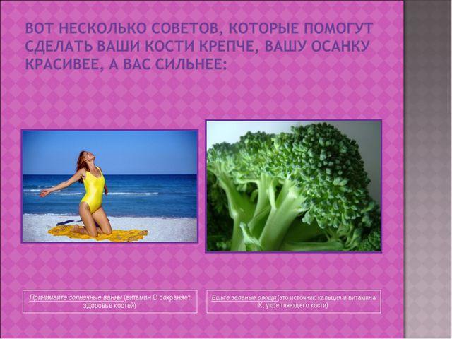 Принимайте солнечные ванны (витамин D сохраняет здоровье костей) Ешьте зелены...