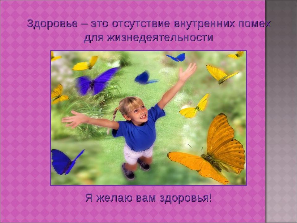 Здоровье – это отсутствие внутренних помех для жизнедеятельности Я желаю вам...