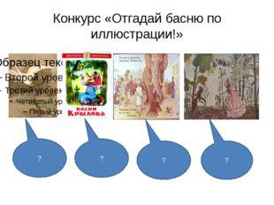 Конкурс «Отгадай басню по иллюстрации!» ? ? ? ?