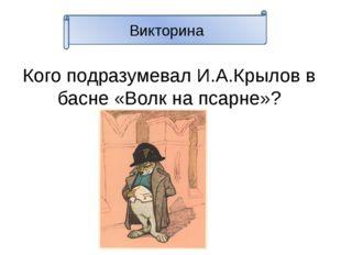 Викторина Кого подразумевал И.А.Крылов в басне «Волк на псарне»?