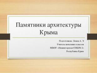 Памятники архитектуры Крыма Подготовила: Ленец А. Э Учитель начальных классов