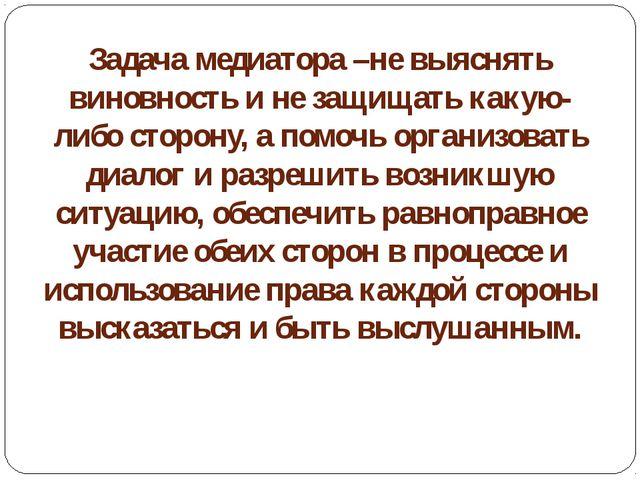 Задача медиатора –не выяснять виновность и не защищать какую-либо сторону, а...
