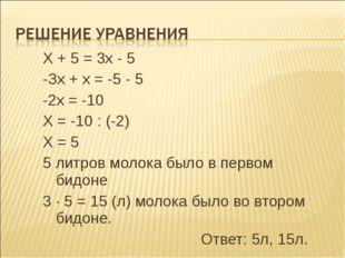 Х + 5 = 3х - 5 -Зх + х = -5 - 5 -2х = -10 Х = -10 : (-2) Х = 5 5 литров молок