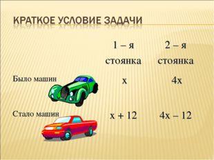1 – я стоянка 2 – я стоянка Было машин х4х Стало машин х + 12 4х – 12